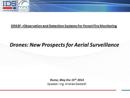 ODS3F –Observation and Detection Systems For Forest Fire Monitoring Drones: New Prospects for Aerial Surveillance Rome, May the 15 th 2014 Speaker: Ing.