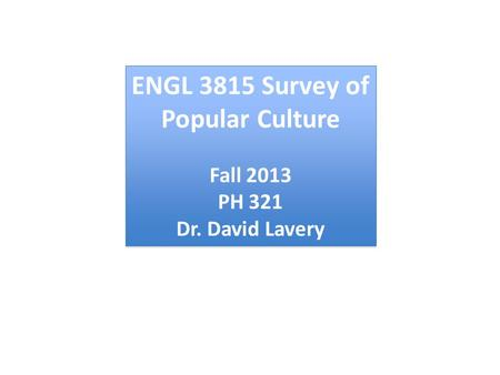 ENGL 3815 <strong>Survey</strong> of Popular Culture Fall 2013 PH 321 Dr. David Lavery ENGL 3815 <strong>Survey</strong> of Popular Culture Fall 2013 PH 321 Dr. David Lavery.
