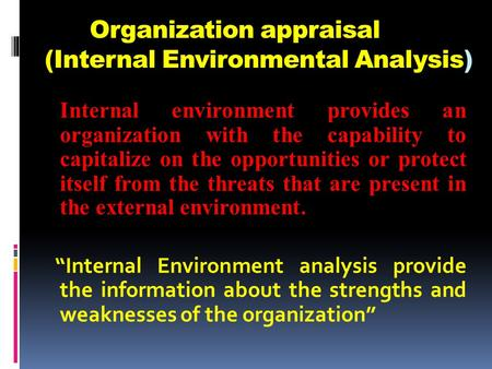 Organization appraisal (Internal Environmental Analysis) Internal environment provides an organization with the capability to capitalize on the opportunities.