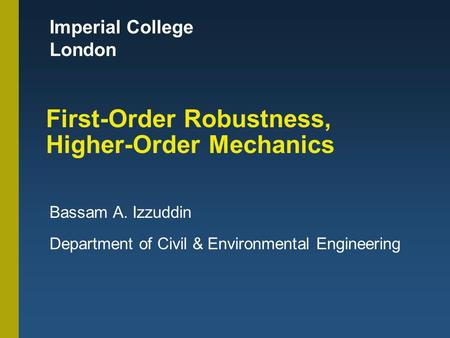 Imperial College London First-Order Robustness, Higher-Order Mechanics Bassam A. Izzuddin Department of Civil & Environmental Engineering.