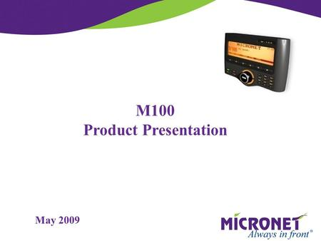 M100 Product Presentation May 2009. M100  Display terminal managed by AVL box commands  Simple protocol over Serial interface  Semi-Autonomic functions,