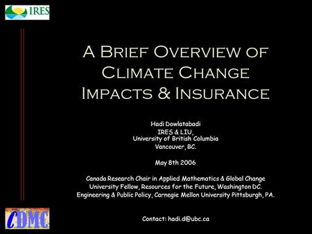 A Brief Overview of Climate Change Impacts & Insurance Hadi Dowlatabadi IRES & LIU, University of British Columbia Vancouver, BC. May 8th 2006 Canada Research.