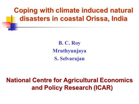 Coping with climate induced natural disasters in coastal Orissa, India B. C. Roy Mruthyunjaya S. Selvarajan National Centre for Agricultural Economics.