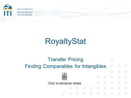 RoyaltyStat Transfer Pricing Finding Comparables for Intangibles Click to advance slides.