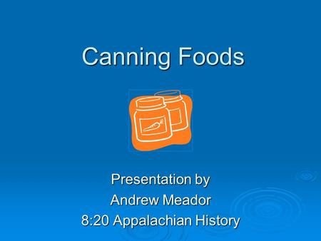 Canning Foods Presentation by Andrew Meador 8:20 Appalachian History.