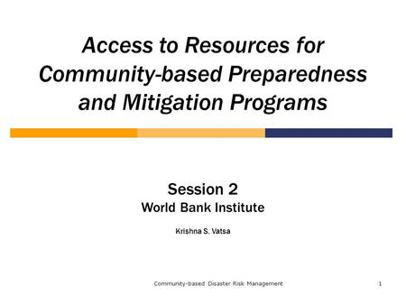 Community-based Disaster Risk Management1 Access to Resources for Community-based Preparedness and Mitigation Programs Session 2 World Bank Institute Krishna.