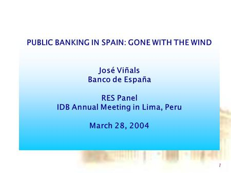 1 PUBLIC BANKING IN SPAIN: GONE WITH THE WIND José Viñals Banco de España RES Panel IDB Annual Meeting in Lima, Peru March 28, 2004.