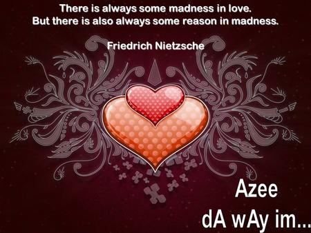 There is always some madness in love. But there is also always some reason in madness. Friedrich Nietzsche.