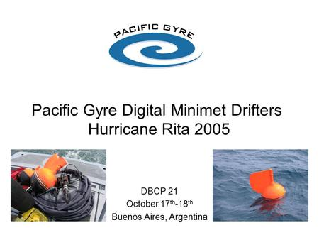 Pacific Gyre Digital Minimet Drifters Hurricane Rita 2005 DBCP 21 October 17 th -18 th Buenos Aires, Argentina.