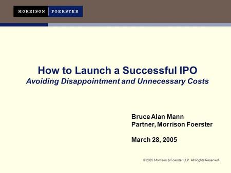© 2005 Morrison & Foerster LLP All Rights Reserved How to Launch a Successful IPO Avoiding Disappointment and Unnecessary Costs Bruce Alan Mann Partner,