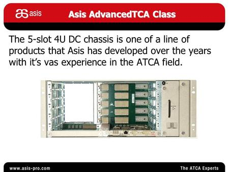 The 5-slot 4U DC chassis is one of a line of products that Asis has developed over the years with it's vas experience in the ATCA field. Asis AdvancedTCA.