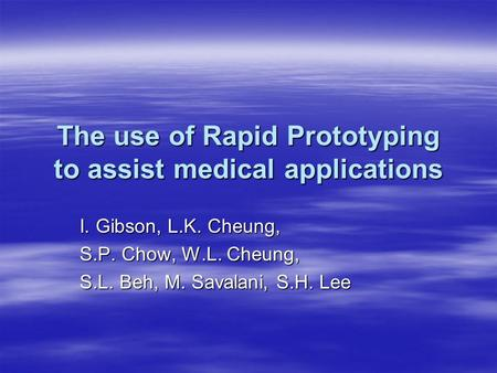 The use of Rapid Prototyping to assist medical applications I. Gibson, L.K. Cheung, S.P. Chow, W.L. Cheung, S.L. Beh, M. Savalani, S.H. Lee.