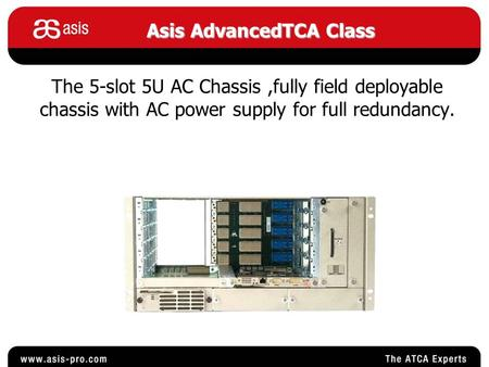 The 5-slot 5U AC Chassis,fully field deployable chassis with AC power supply for full redundancy. AsisAdvancedTCA Class Asis AdvancedTCA Class.