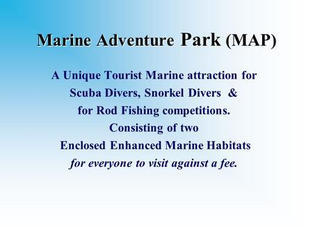 Marine Adventure Park (MAP) A Unique Tourist Marine attraction for Scuba Divers, Snorkel Divers & for Rod Fishing competitions. Consisting of two Enclosed.