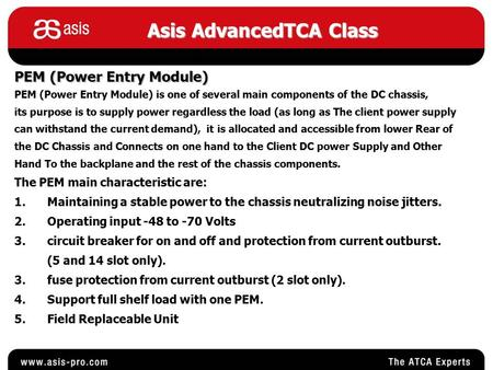 Asis AdvancedTCA Class PEM (Power Entry Module) PEM (Power Entry Module) is one of several main components of the DC chassis, its purpose is to supply.