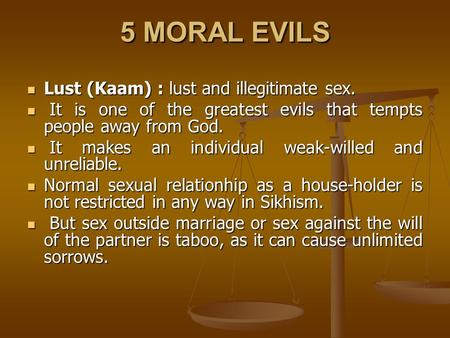 5 MORAL EVILS Lust (Kaam) : lust and illegitimate sex. Lust (Kaam) : lust and illegitimate sex. It is one of the greatest evils that tempts people away.
