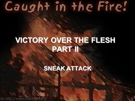 VICTORY OVER THE FLESH PART II SNEAK ATTACK. Galatians 5:16-21 16 I say then: Walk in the Spirit, and you shall not fulfill the lust of the flesh. 17.