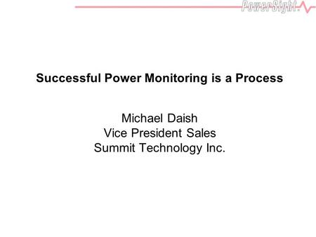 Successful Power Monitoring is a Process Michael Daish Vice President Sales Summit Technology Inc.