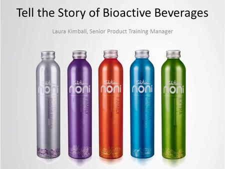 Tell the Story of Bioactive Beverages Laura Kimball, Senior Product Training Manager.