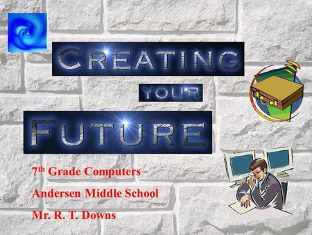 7 th Grade Computers Andersen Middle School Mr. R. T. Downs.
