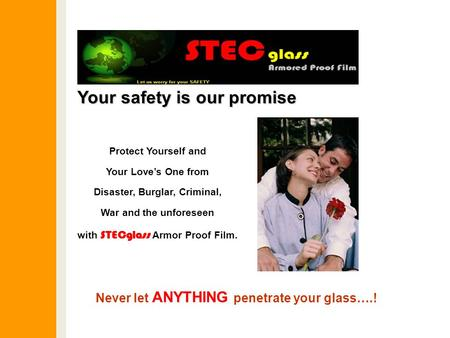 Your safety is our promise Protect Yourself and Your Love's One from Disaster, Burglar, Criminal, War and the unforeseen with STECglass Armor Proof Film.