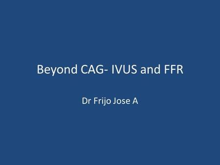 Beyond CAG- IVUS and FFR Dr Frijo Jose A. CAG – Extensively used – Entire cor anatomy, including small & distal vessels – Helpful in clinical decision.