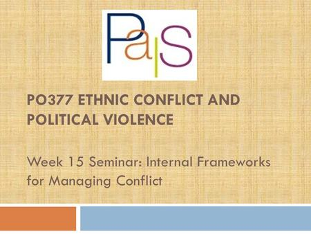 PO377 ETHNIC CONFLICT AND POLITICAL VIOLENCE Week 15 Seminar: Internal Frameworks for Managing Conflict.
