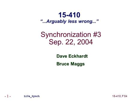 "15-410, F'04 - 1 - Synchronization #3 Sep. 22, 2004 Dave Eckhardt Bruce Maggs L10a_Synch 15-410 ""...Arguably less wrong..."""