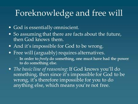 Foreknowledge and free will God is essentially omniscient. So assuming that there are facts about the future, then God knows them. And it's impossible.