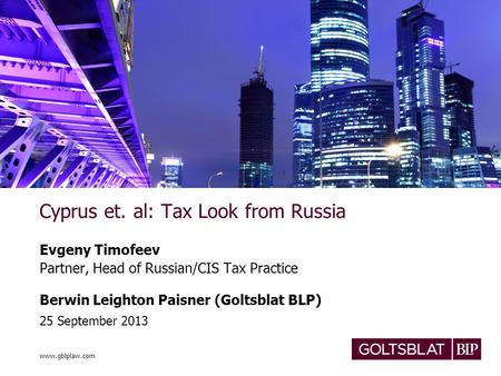 Www.gblplaw.com Cyprus et. al: Tax Look from Russia Evgeny Timofeev Partner, Head of Russian/CIS Tax Practice Berwin Leighton Paisner (Goltsblat BLP) 25.