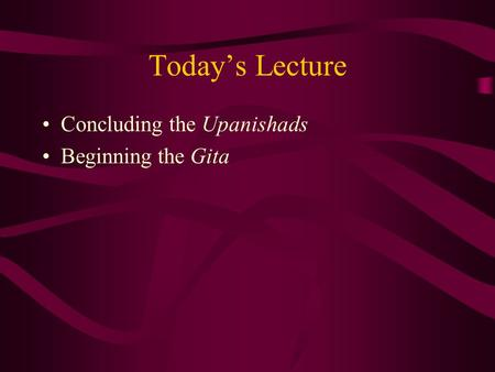 Today's Lecture Concluding the Upanishads Beginning the Gita.