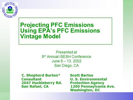 Projecting PFC Emissions Using EPA's PFC Emissions Vintage Model Presented at 9 th Annual ISESH Conference June 9 – 13, 2002 San Diego, CA C. Shepherd.
