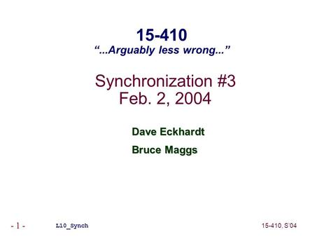 "15-410, S'04 - 1 - Synchronization #3 Feb. 2, 2004 Dave Eckhardt Bruce Maggs L10_Synch 15-410 ""...Arguably less wrong..."""