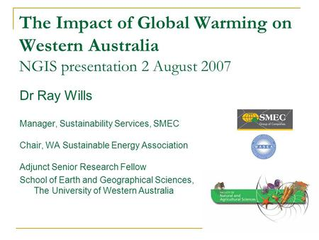 The Impact of Global Warming on Western Australia NGIS presentation 2 August 2007 Dr Ray Wills Manager, Sustainability Services, SMEC Chair, WA Sustainable.