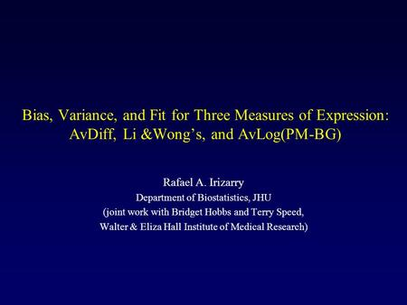Bias, Variance, and Fit for Three Measures of Expression: AvDiff, Li &Wong's, and AvLog(PM-BG) Rafael A. Irizarry Department of Biostatistics, JHU (joint.