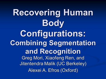 Recovering Human Body Configurations: Combining Segmentation and Recognition Greg Mori, Xiaofeng Ren, and Jitentendra Malik (UC Berkeley) Alexei A. Efros.