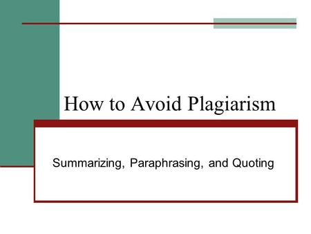 How to Avoid Plagiarism Summarizing, Paraphrasing, and Quoting.