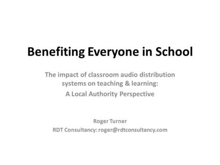Benefiting Everyone in School The impact of classroom audio distribution systems on teaching & learning: A Local Authority Perspective Roger Turner RDT.