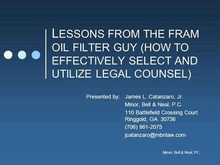 Minor, Bell & Neal, PC. L ESSONS FROM THE FRAM OIL FILTER GUY (HOW TO EFFECTIVELY SELECT AND UTILIZE LEGAL COUNSEL) Presented by:James L. Catanzaro, Jr.