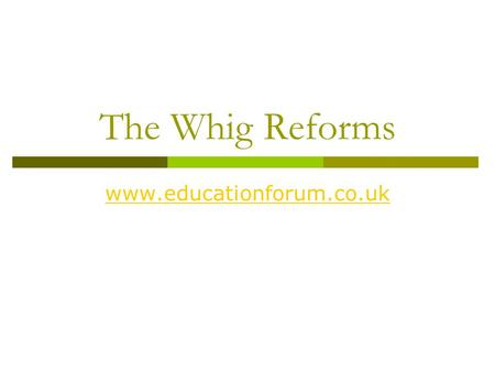 The Whig Reforms www.educationforum.co.uk. Social Reform  The 1832 GRA was followed by a burst of social reform from the Whigs – arguably the most extensive.