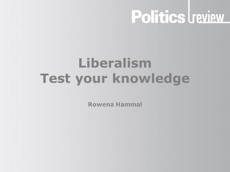 Liberalism Test your knowledge Rowena Hammal. Liberalism: Test your knowledge How to take the quiz Give yourself one mark for each correct answer, unless.