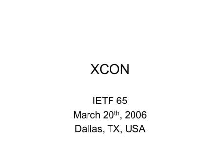 XCON IETF 65 March 20 th, 2006 Dallas, TX, USA. Note Well Any submission to the IETF intended by the Contributor for publication as all or part of an.