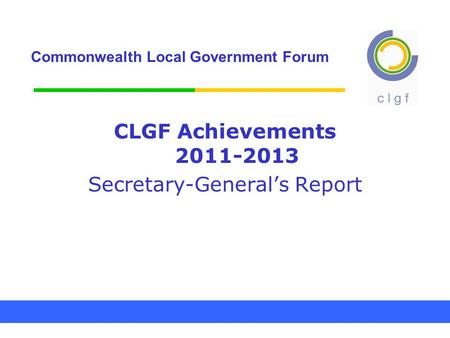 Commonwealth Local Government Forum CLGF Achievements 2011-2013 Secretary-General's Report.