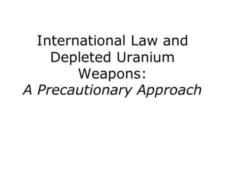 International Law and Depleted Uranium Weapons: A Precautionary Approach.