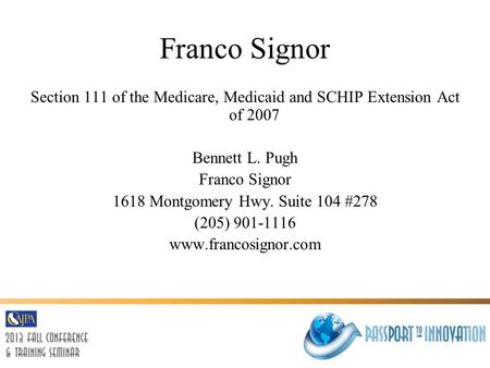 Franco Signor Section 111 of the Medicare, Medicaid and SCHIP Extension Act of 2007 Bennett L. Pugh Franco Signor 1618 Montgomery Hwy. Suite 104 #278 (205)