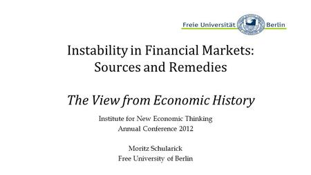Instability in Financial Markets: Sources and Remedies The View from Economic History Institute for New Economic Thinking Annual Conference 2012 Moritz.