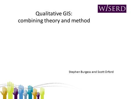 Qualitative GIS: combining theory and method Stephen Burgess and Scott Orford.