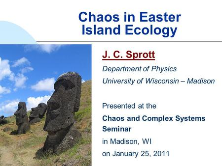 Chaos in Easter Island Ecology J. C. Sprott Department of Physics University of Wisconsin – Madison Presented at the Chaos and Complex Systems Seminar.