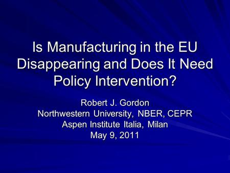 Is Manufacturing in the EU Disappearing and Does It Need Policy Intervention? Robert J. Gordon Northwestern University, NBER, CEPR Aspen Institute Italia,