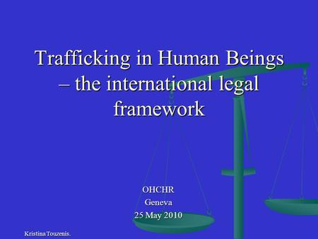 Trafficking in Human Beings – the international legal framework OHCHRGeneva 25 May 2010 Kristina Touzenis.
